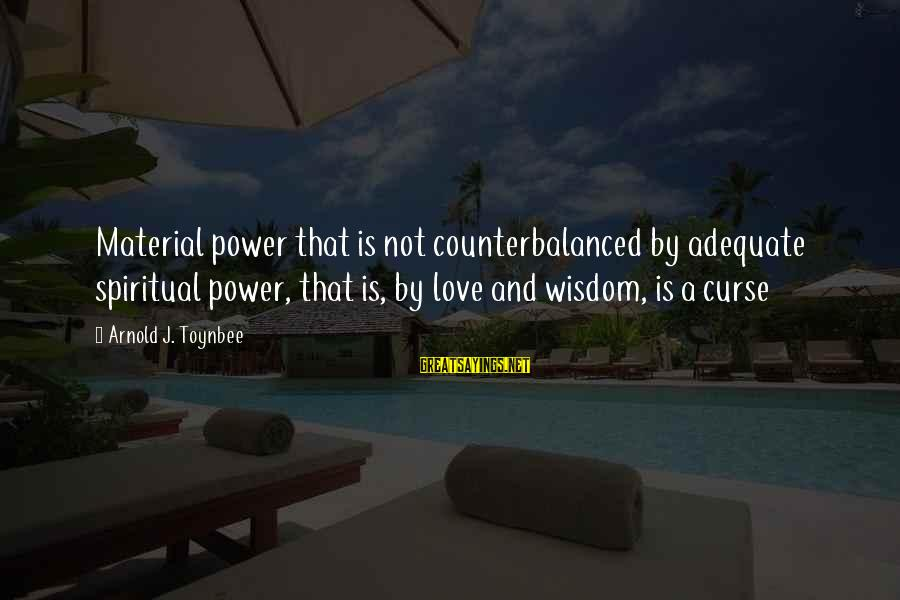 Material Love Sayings By Arnold J. Toynbee: Material power that is not counterbalanced by adequate spiritual power, that is, by love and