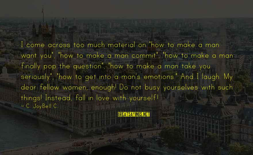 """Material Love Sayings By C. JoyBell C.: I come across too much material on """"how to make a man want you"""", """"how"""