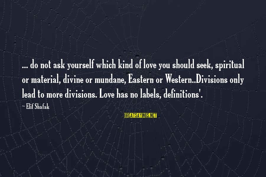 Material Love Sayings By Elif Shafak: ... do not ask yourself which kind of love you should seek, spiritual or material,