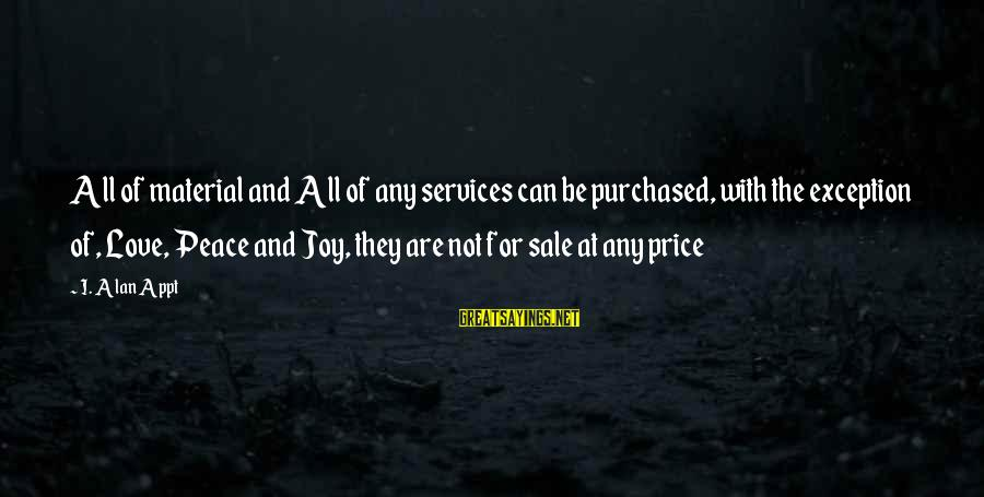 Material Love Sayings By I. Alan Appt: All of material and All of any services can be purchased, with the exception of,