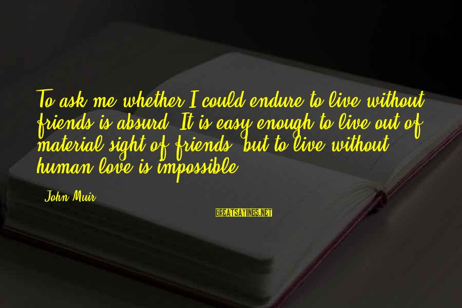 Material Love Sayings By John Muir: To ask me whether I could endure to live without friends is absurd. It is