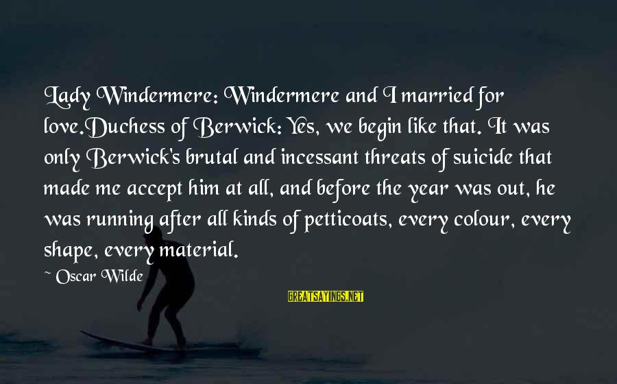 Material Love Sayings By Oscar Wilde: Lady Windermere: Windermere and I married for love.Duchess of Berwick: Yes, we begin like that.