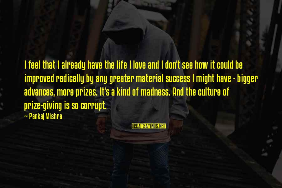 Material Love Sayings By Pankaj Mishra: I feel that I already have the life I love and I don't see how
