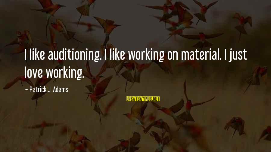 Material Love Sayings By Patrick J. Adams: I like auditioning. I like working on material. I just love working.