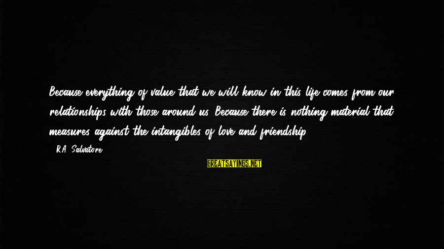 Material Love Sayings By R.A. Salvatore: Because everything of value that we will know in this life comes from our relationships