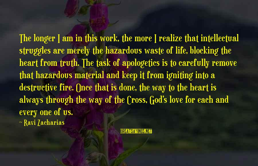 Material Love Sayings By Ravi Zacharias: The longer I am in this work, the more I realize that intellectual struggles are