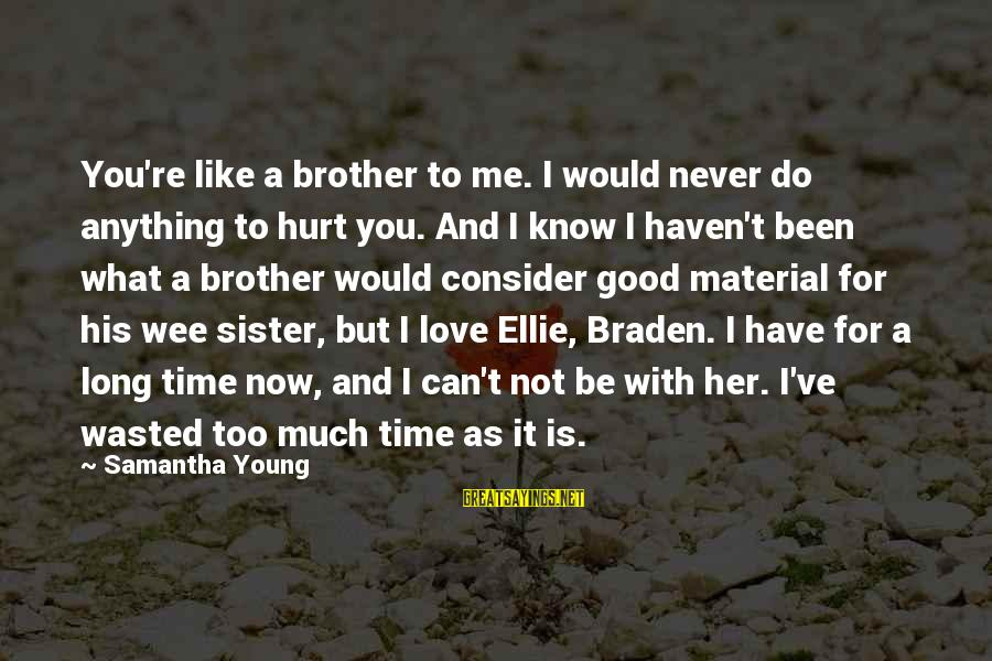 Material Love Sayings By Samantha Young: You're like a brother to me. I would never do anything to hurt you. And