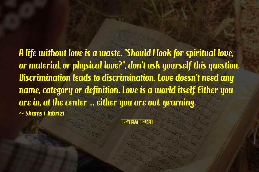 """Material Love Sayings By Shams-i Tabrizi: A life without love is a waste. """"Should I look for spiritual love, or material,"""
