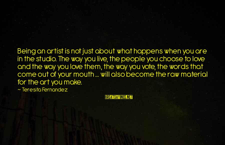 Material Love Sayings By Teresita Fernandez: Being an artist is not just about what happens when you are in the studio.