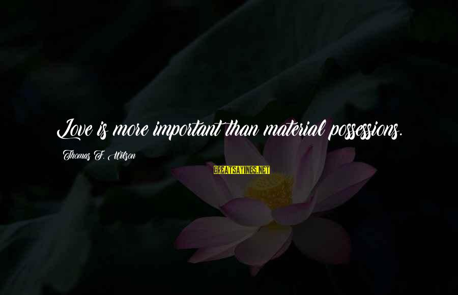 Material Love Sayings By Thomas F. Wilson: Love is more important than material possessions.