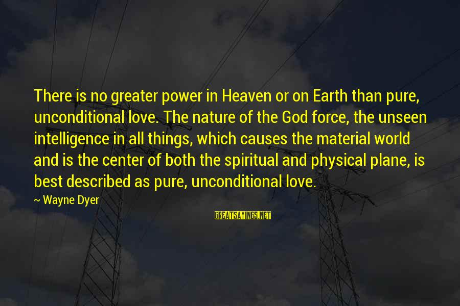 Material Love Sayings By Wayne Dyer: There is no greater power in Heaven or on Earth than pure, unconditional love. The