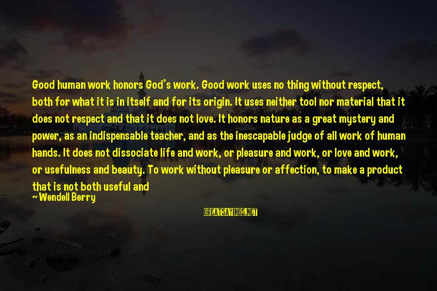 Material Love Sayings By Wendell Berry: Good human work honors God's work. Good work uses no thing without respect, both for