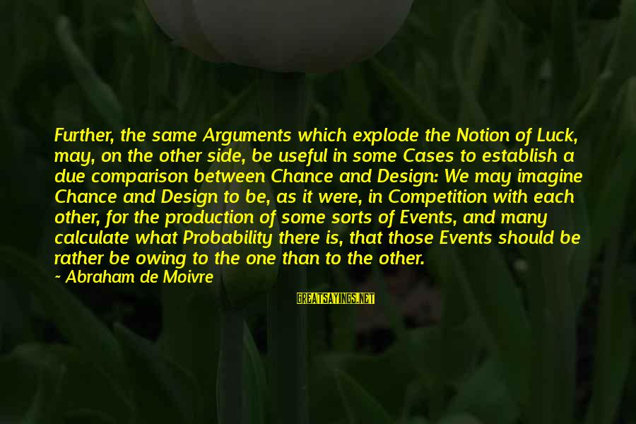 Math And Logic Sayings By Abraham De Moivre: Further, the same Arguments which explode the Notion of Luck, may, on the other side,