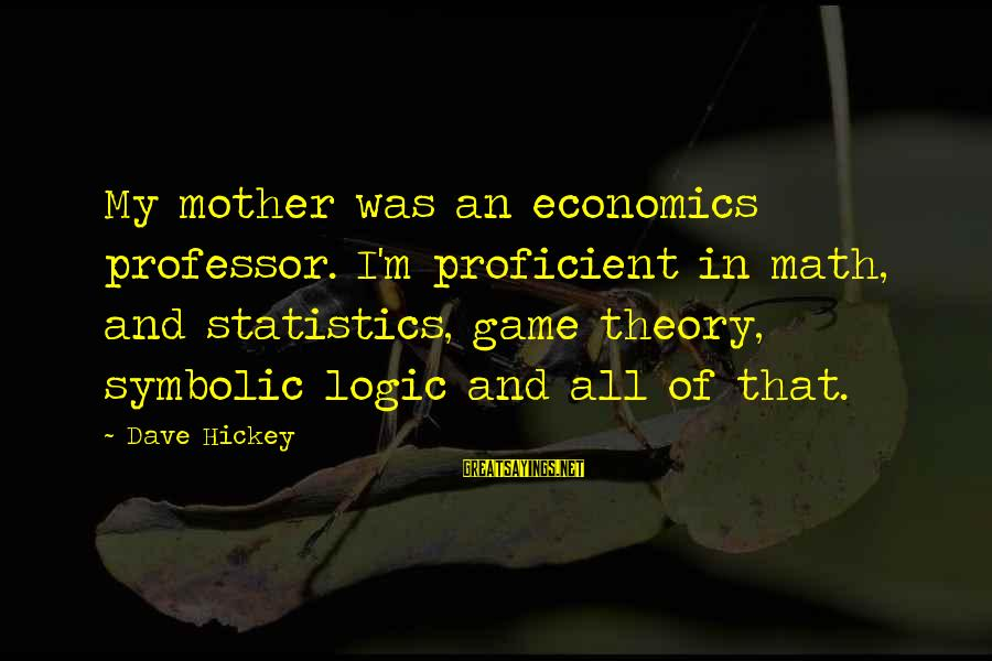 Math And Logic Sayings By Dave Hickey: My mother was an economics professor. I'm proficient in math, and statistics, game theory, symbolic