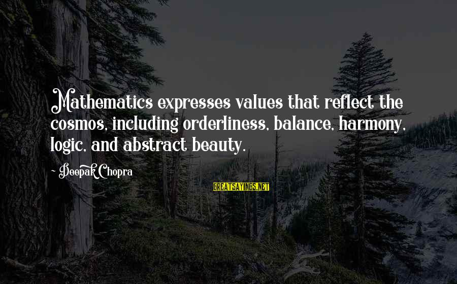 Math And Logic Sayings By Deepak Chopra: Mathematics expresses values that reflect the cosmos, including orderliness, balance, harmony, logic, and abstract beauty.