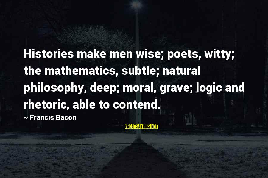 Math And Logic Sayings By Francis Bacon: Histories make men wise; poets, witty; the mathematics, subtle; natural philosophy, deep; moral, grave; logic