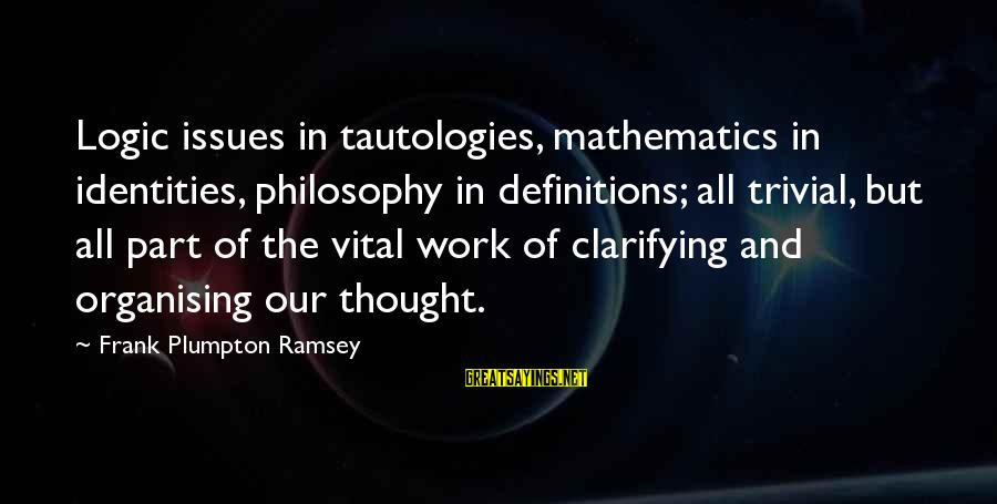 Math And Logic Sayings By Frank Plumpton Ramsey: Logic issues in tautologies, mathematics in identities, philosophy in definitions; all trivial, but all part