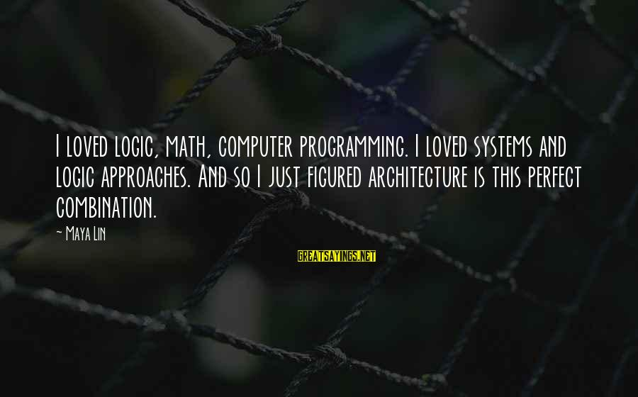 Math And Logic Sayings By Maya Lin: I loved logic, math, computer programming. I loved systems and logic approaches. And so I