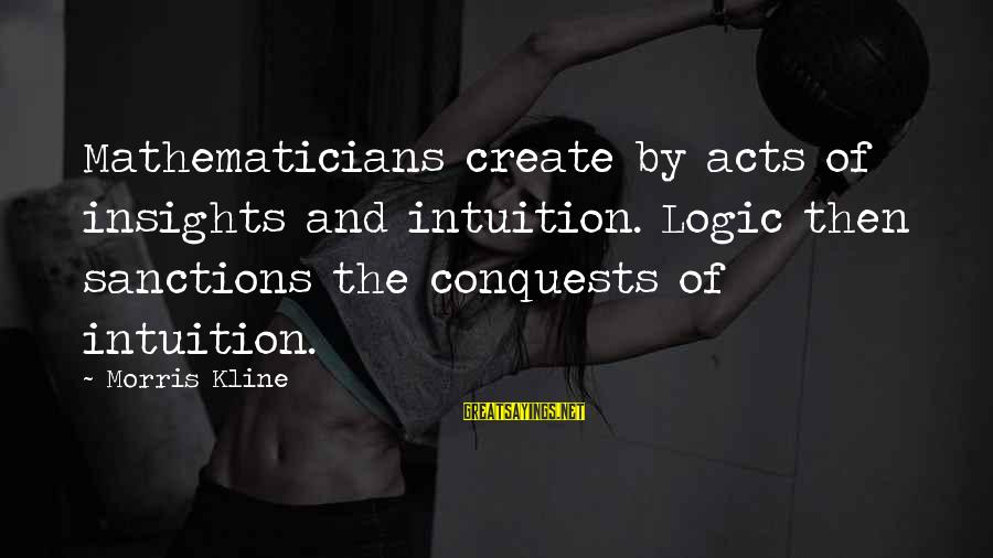 Math And Logic Sayings By Morris Kline: Mathematicians create by acts of insights and intuition. Logic then sanctions the conquests of intuition.