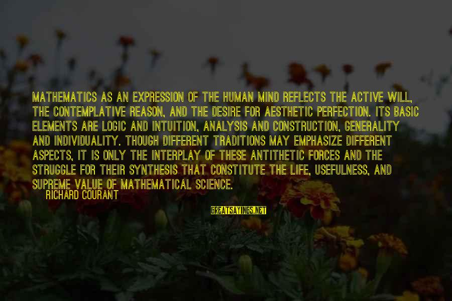 Math And Logic Sayings By Richard Courant: Mathematics as an expression of the human mind reflects the active will, the contemplative reason,