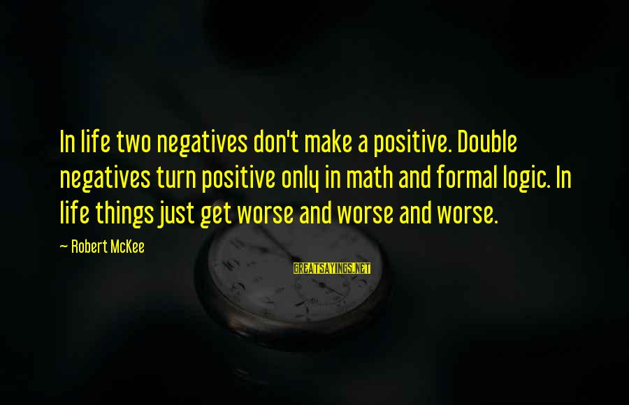 Math And Logic Sayings By Robert McKee: In life two negatives don't make a positive. Double negatives turn positive only in math