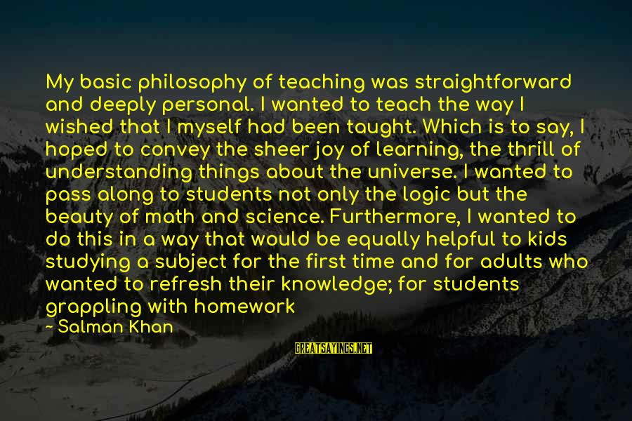 Math And Logic Sayings By Salman Khan: My basic philosophy of teaching was straightforward and deeply personal. I wanted to teach the