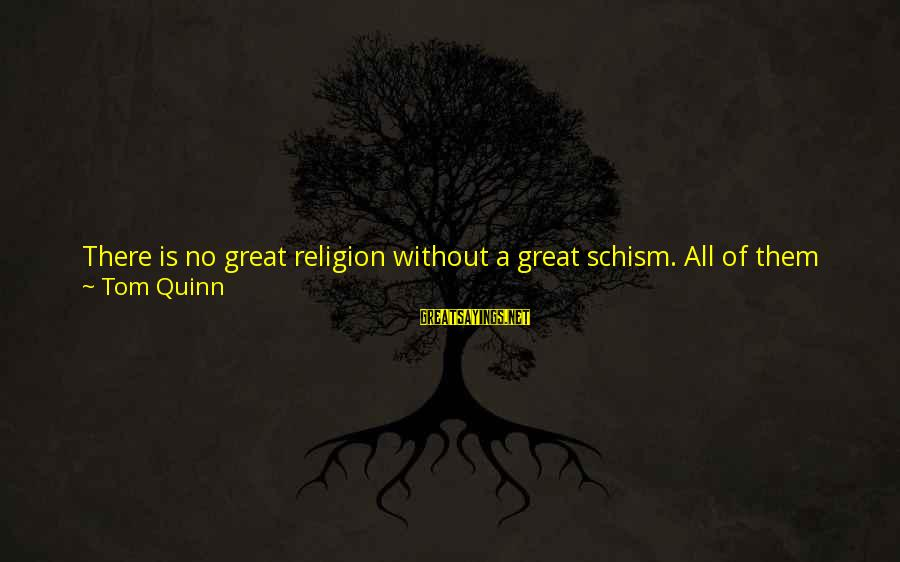 Math And Logic Sayings By Tom Quinn: There is no great religion without a great schism. All of them have it. And