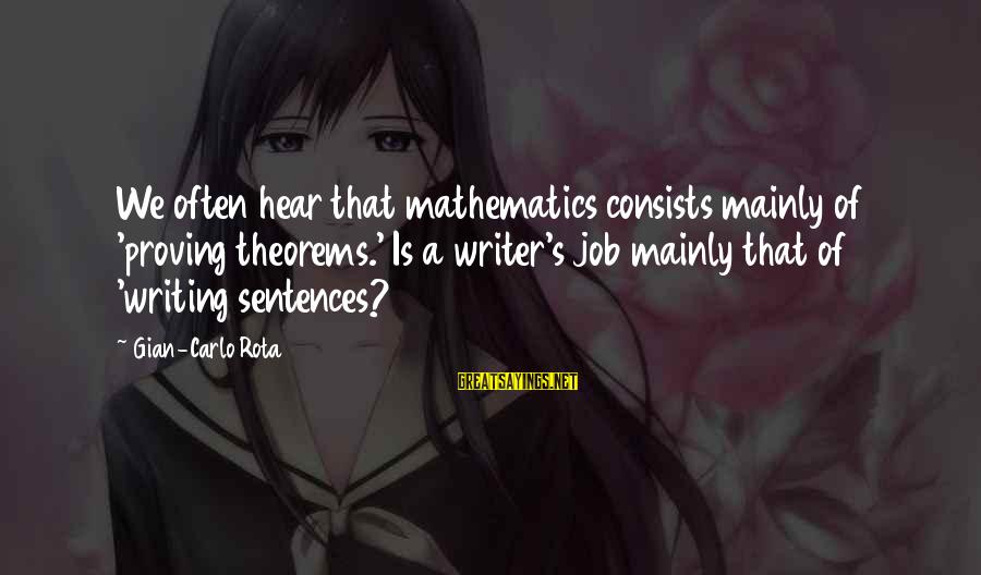 Math Funny Sayings By Gian-Carlo Rota: We often hear that mathematics consists mainly of 'proving theorems.' Is a writer's job mainly