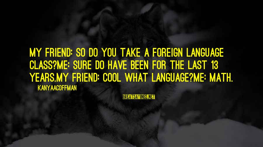 Math Funny Sayings By KanyaACoffman: MY FRIEND: SO DO YOU TAKE A FOREIGN LANGUAGE CLASS?ME: SURE DO HAVE BEEN FOR