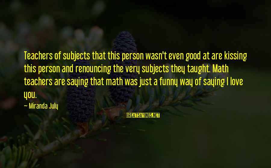 Math Funny Sayings By Miranda July: Teachers of subjects that this person wasn't even good at are kissing this person and