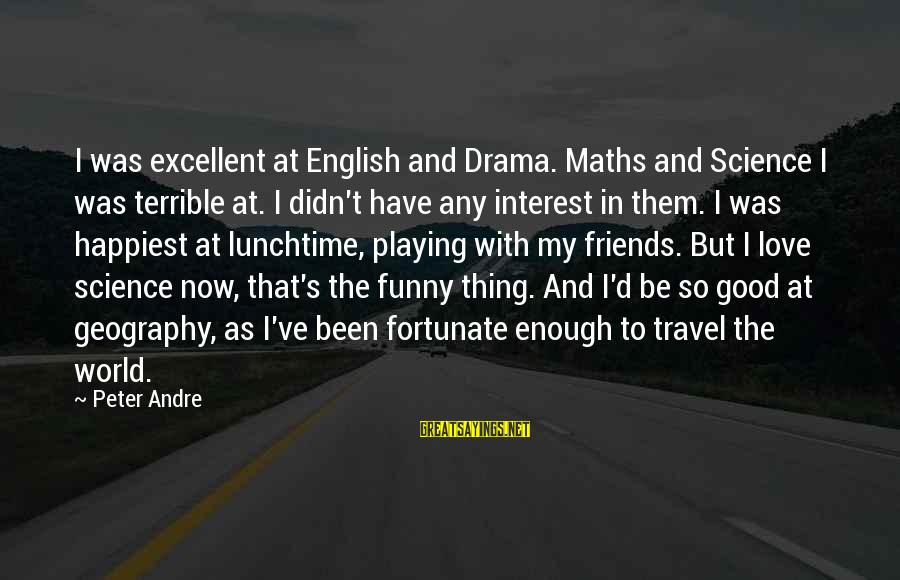 Math Funny Sayings By Peter Andre: I was excellent at English and Drama. Maths and Science I was terrible at. I