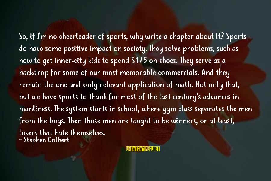 Math Funny Sayings By Stephen Colbert: So, if I'm no cheerleader of sports, why write a chapter about it? Sports do