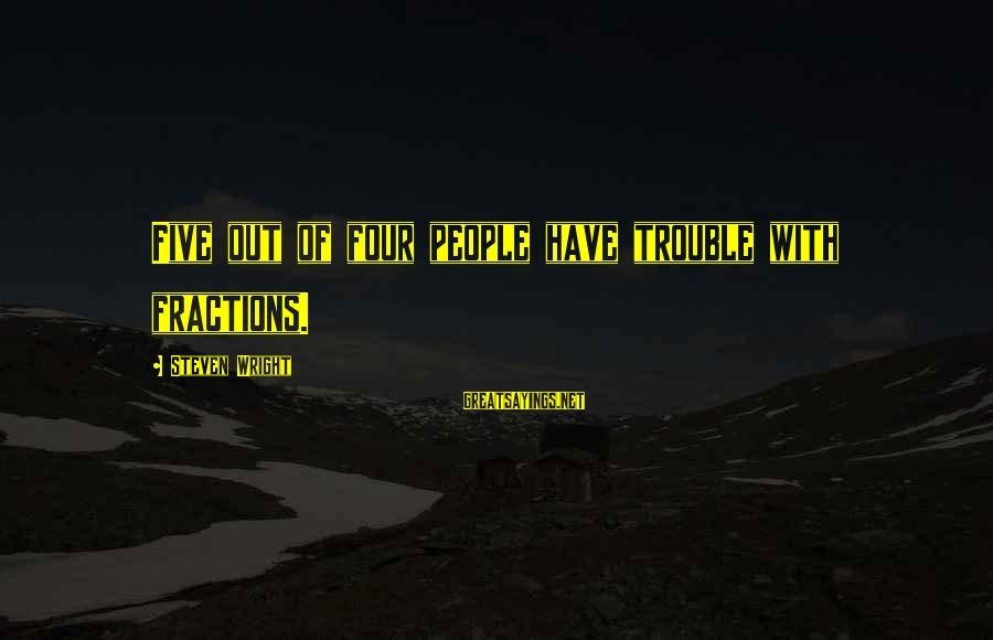Math Funny Sayings By Steven Wright: Five out of four people have trouble with fractions.
