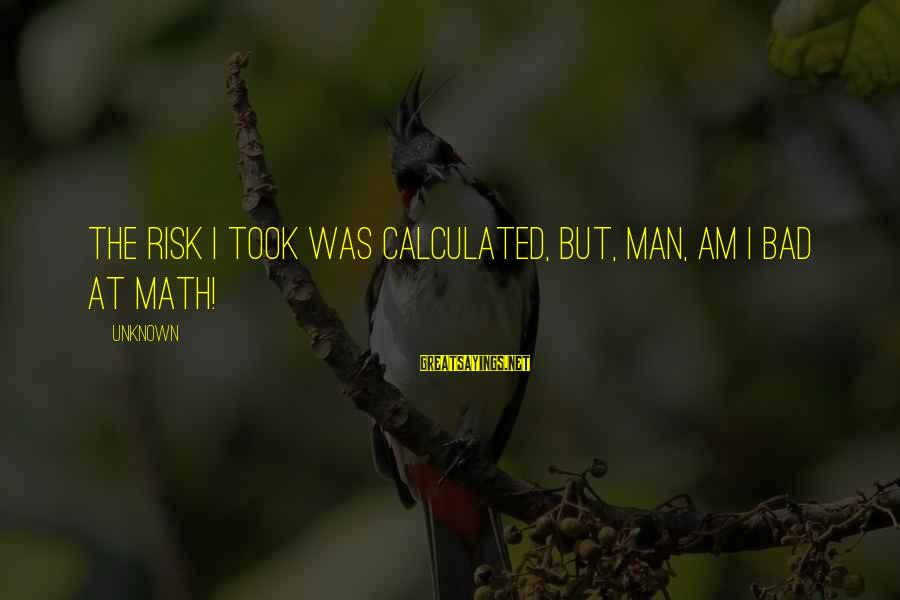 Math Funny Sayings By Unknown: The risk I took was calculated, but, man, am I bad at math!