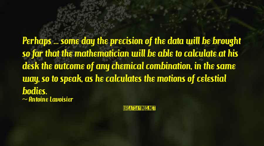 Math Instruction Sayings By Antoine Lavoisier: Perhaps ... some day the precision of the data will be brought so far that