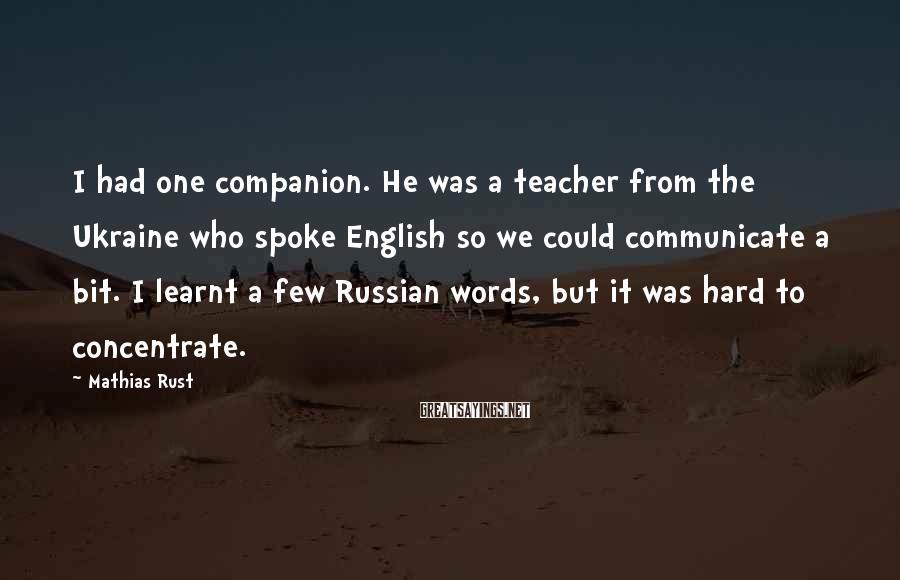 Mathias Rust Sayings: I had one companion. He was a teacher from the Ukraine who spoke English so