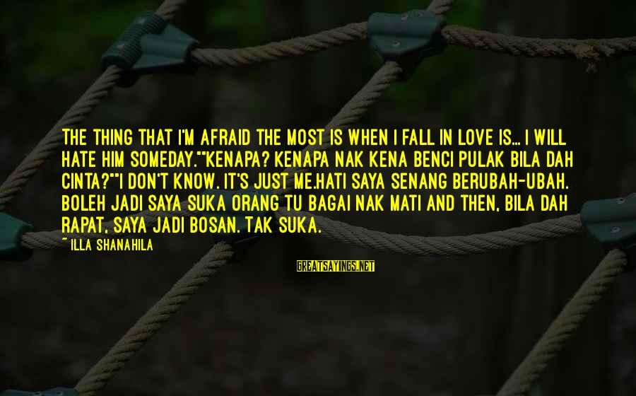 Mati Sayings By Illa Shanahila: The thing that I'm afraid the most is when I fall in love is... I