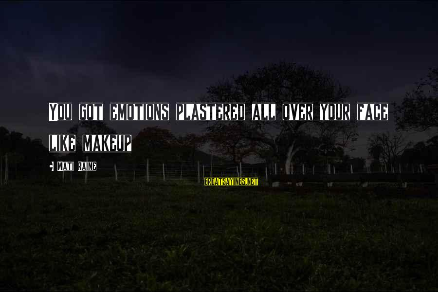 Mati Sayings By Mati Raine: You got emotions plastered all over your face like makeup