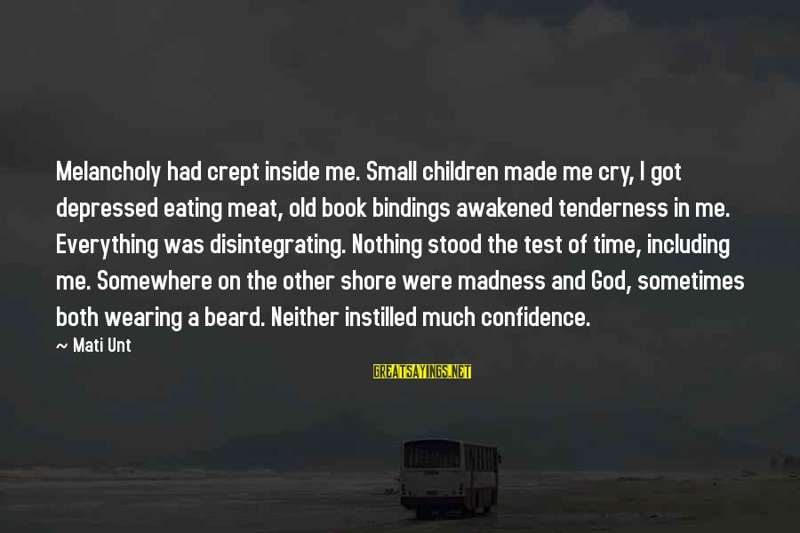 Mati Sayings By Mati Unt: Melancholy had crept inside me. Small children made me cry, I got depressed eating meat,