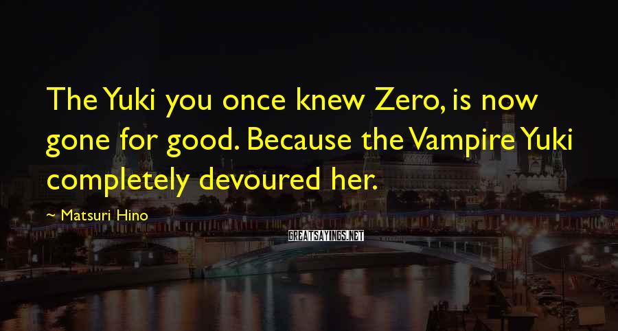 Matsuri Hino Sayings: The Yuki you once knew Zero, is now gone for good. Because the Vampire Yuki