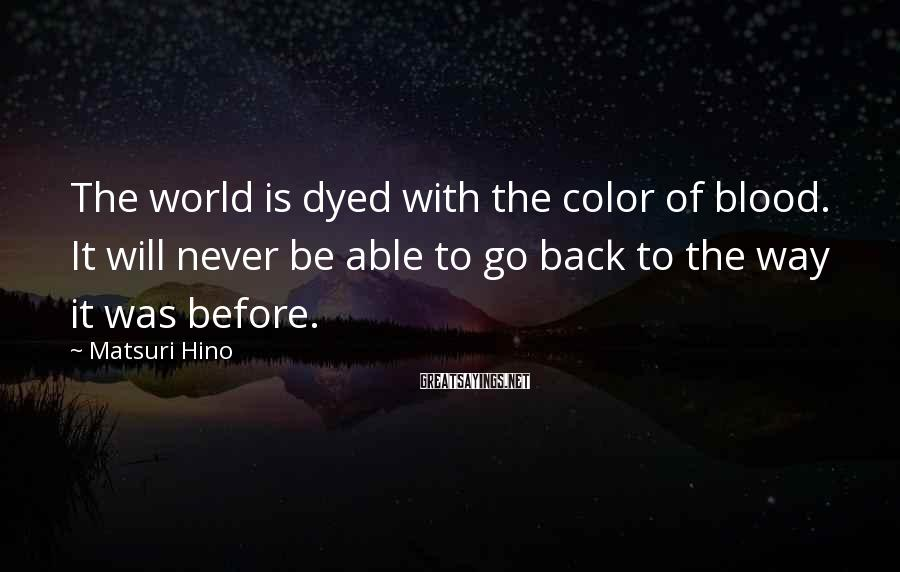 Matsuri Hino Sayings: The world is dyed with the color of blood. It will never be able to