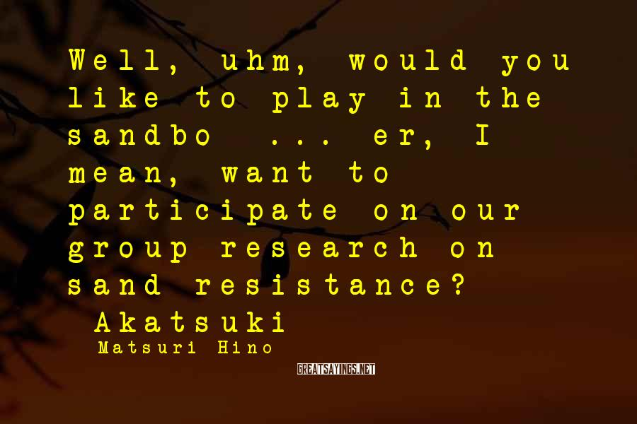 Matsuri Hino Sayings: Well, uhm, would you like to play in the sandbo- ... er, I mean, want
