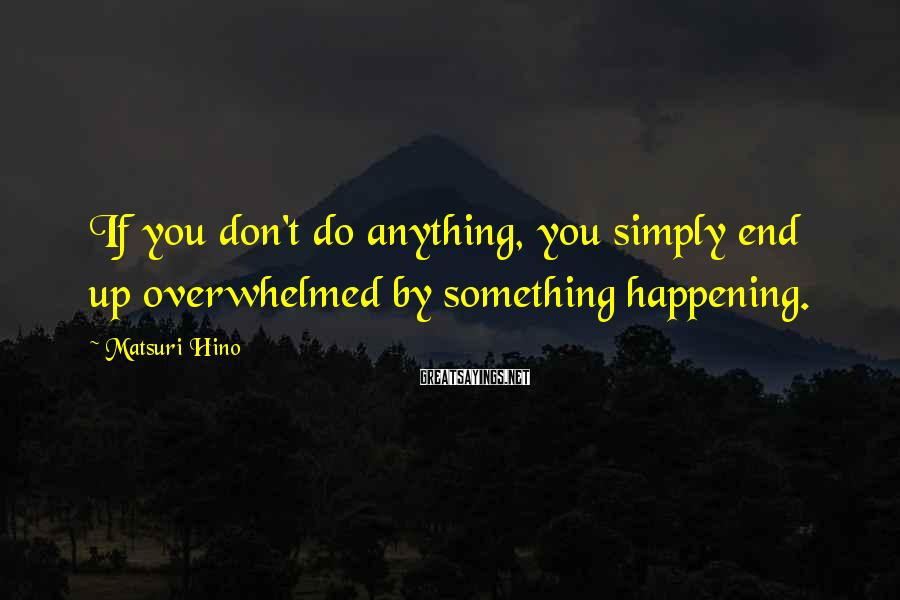 Matsuri Hino Sayings: If you don't do anything, you simply end up overwhelmed by something happening.