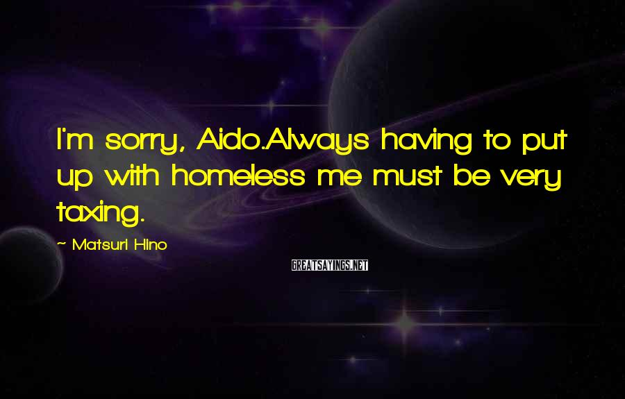 Matsuri Hino Sayings: I'm sorry, Aido.Always having to put up with homeless me must be very taxing.