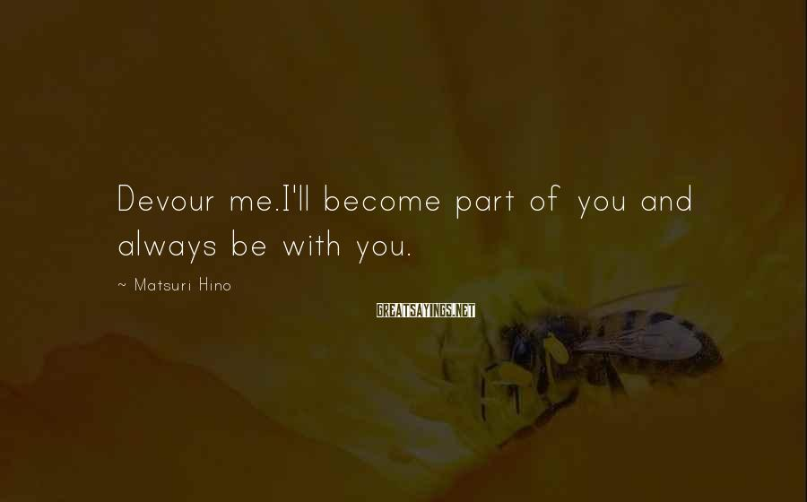 Matsuri Hino Sayings: Devour me.I'll become part of you and always be with you.