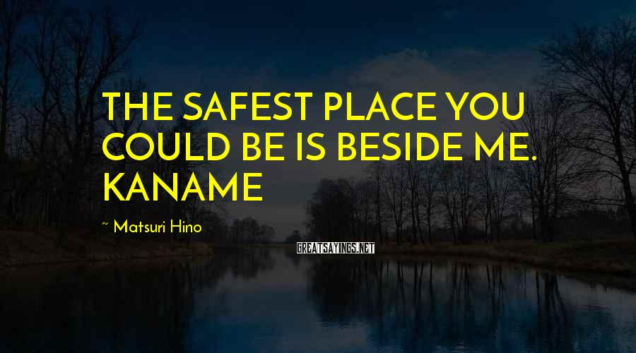 Matsuri Hino Sayings: THE SAFEST PLACE YOU COULD BE IS BESIDE ME. KANAME