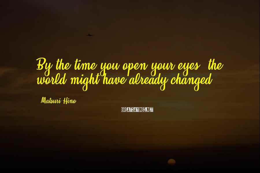 Matsuri Hino Sayings: By the time you open your eyes, the world might have already changed.