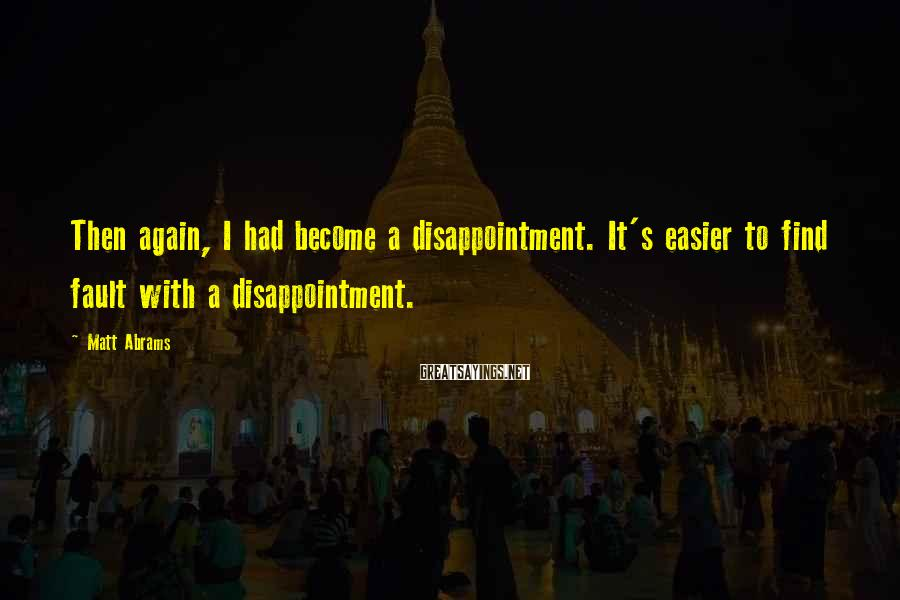 Matt Abrams Sayings: Then again, I had become a disappointment. It's easier to find fault with a disappointment.