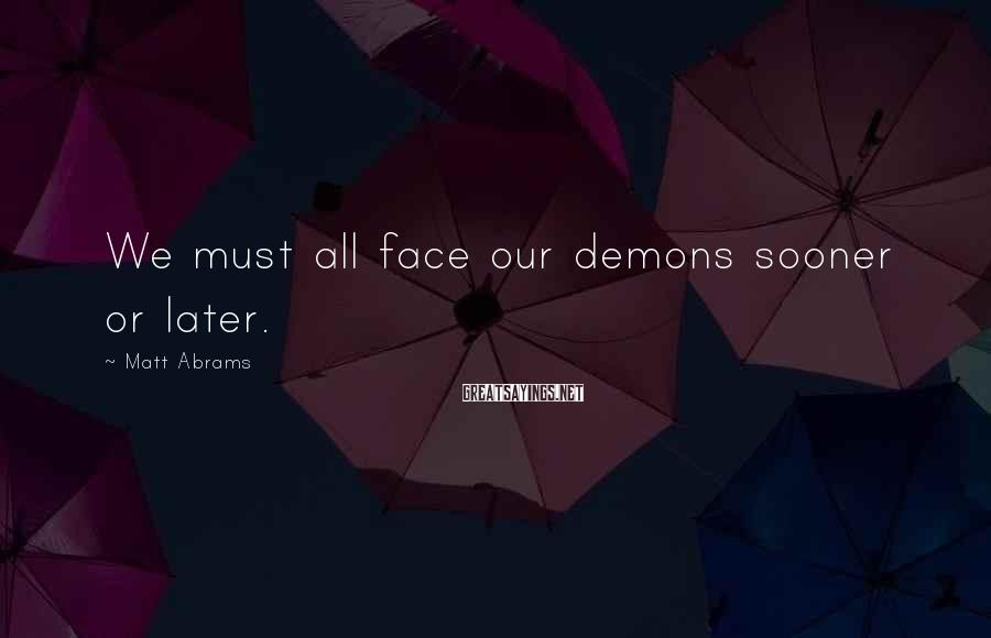 Matt Abrams Sayings: We must all face our demons sooner or later.