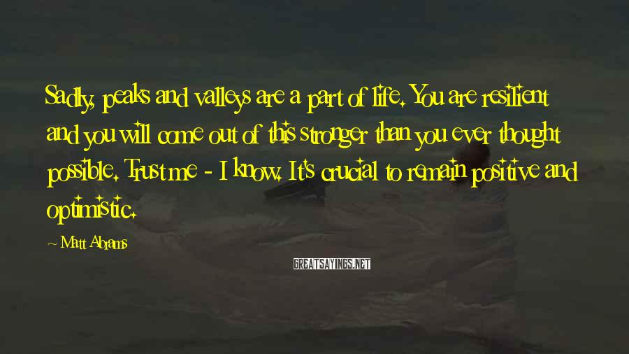 Matt Abrams Sayings: Sadly, peaks and valleys are a part of life. You are resilient and you will